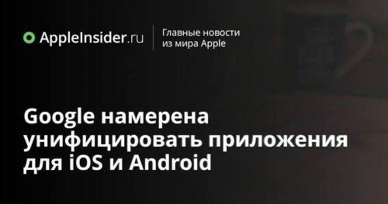 Google намерена унифицировать приложения для iOS и Android