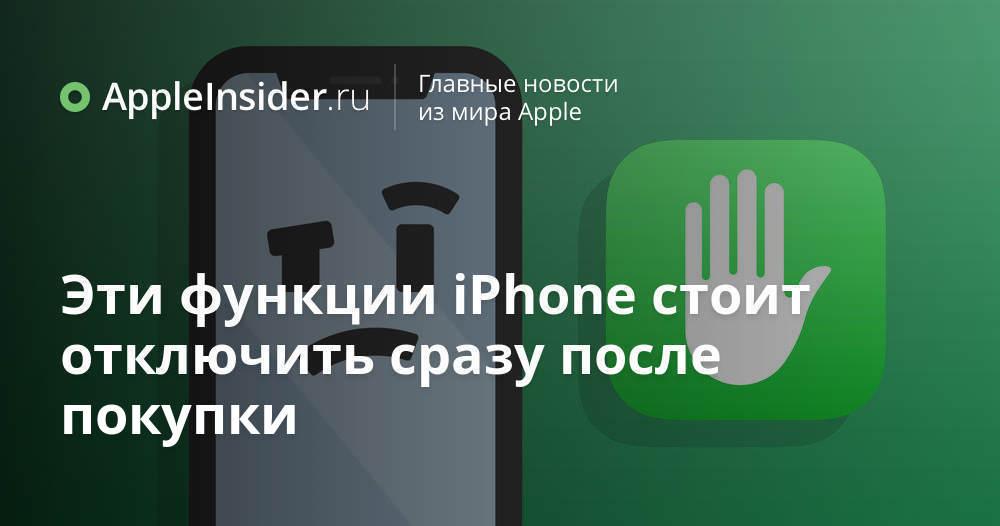 Эти функции iPhone стоит отключить сразу после покупки - AppleInsider.ru