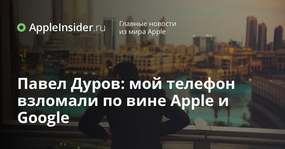 Павел Дуров: мой телефон взломали по вине Apple и Google